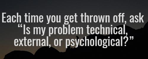 "Each time you get thrown off, ask ""Is my problem technical, external, or psychological?"""