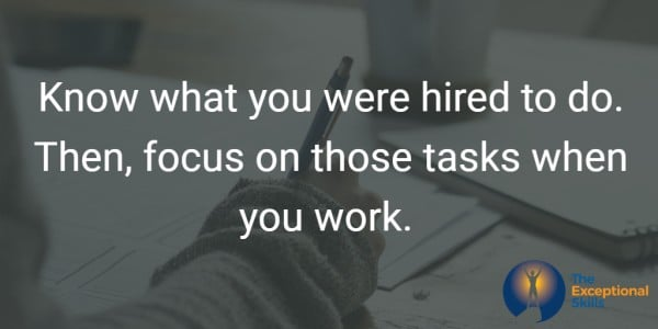 Know what you were hired to do. Know your three most important tasks.  Then, focus on those tasks when you work.