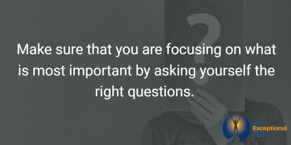 Make sure that you are focusing on what is most important by asking yourself the right questions.