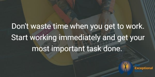 Don't waste time when you get to work. Start working immediately and get your most important task done.
