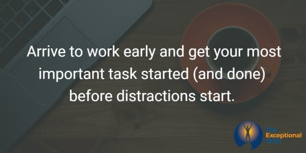 Arrive to work early and get your most important task started (and done) before distractions start.
