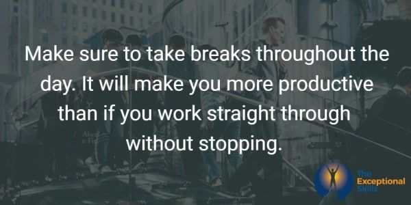 Make sure to take breaks throughout the day. It will make you more productive than if you work straight through without stopping.