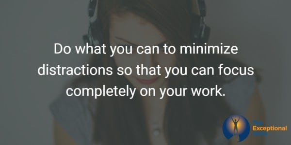 Do what you can to minimize distractions so that you can focus completely on your work.