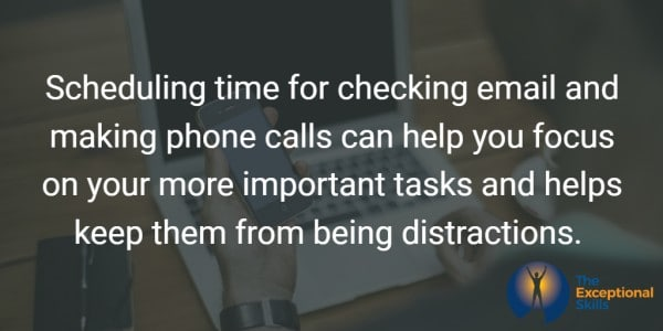 Scheduling time for checking email and returning and making phone calls can help you focus on your more important tasks and helps keep them from being distractions.