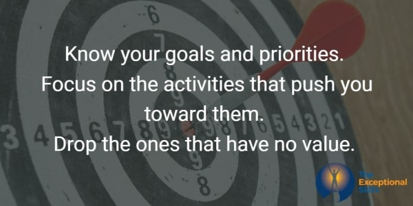 Know your goals and priorities. Focus on the activities that push you toward them. Drop the ones that have no value.