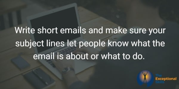 Write short emails and make sure your subject lines let people know what the email is about or what to do.