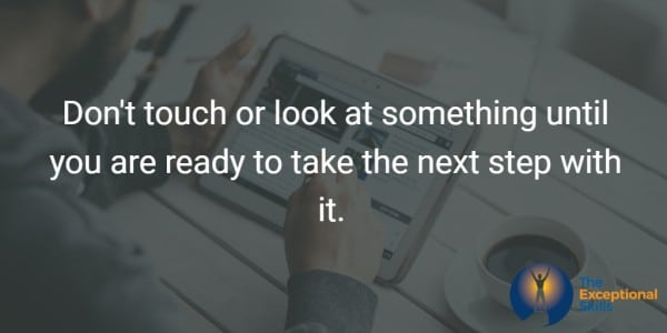 Don't touch or look at something until you are ready to take the next step with it.