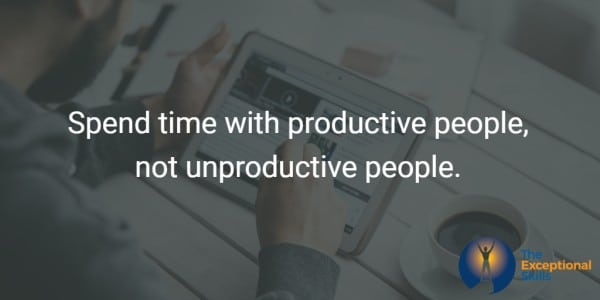 Spend time with productive people, not unproductive people.