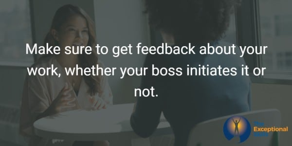 Make sure to get feedback about your work, whether your boss initiates it or not.