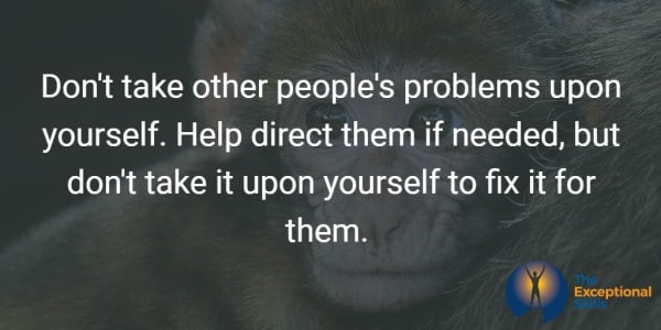 Don't take other people's problems upon yourself. Help direct them if needed, but don't take it upon yourself to fix it for them.