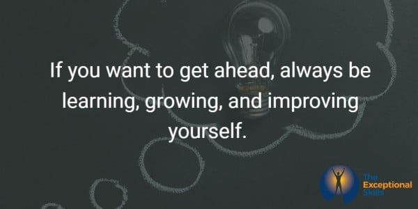 If you want to get ahead, always be learning, growing, and improving yourself.