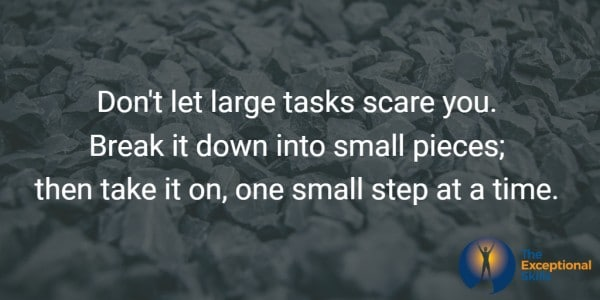 Don't let large tasks scare you. Break it down into small pieces; then take it on, one small step at a time.