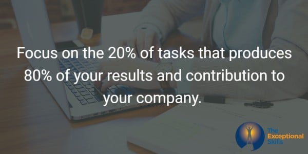 Focus on the 20% of tasks that produces 80% of your results and contribution to your company.