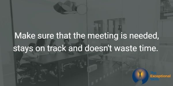 Make sure that the meeting is needed, stays on track and doesn't waste time.