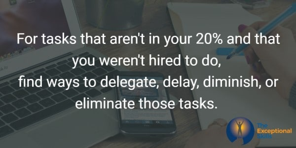 For tasks that aren't in your 20% and that you weren't hired to do, find ways to delegate, delay, diminish, or eliminate those tasks.