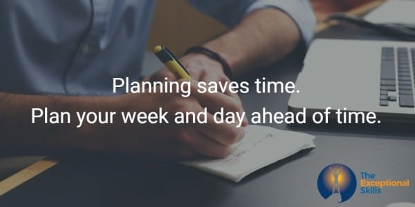 Planning saves time. Plan your week and day ahead of time.