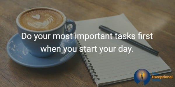Do your most important tasks first when you start your day.