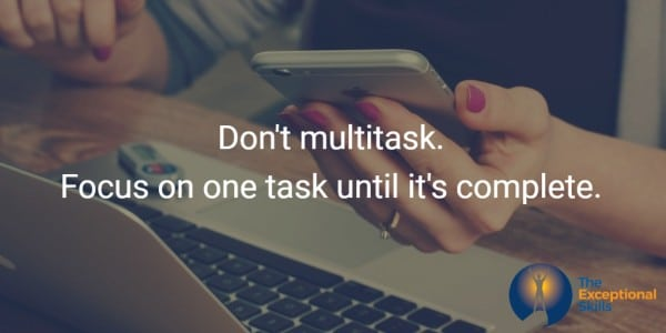 Don't multitask. Focus on one task until it's complete.