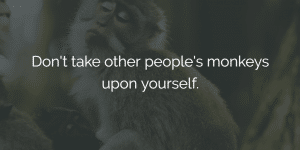 ways to improve work performance - dont take other peoples monkeys upon yourself.