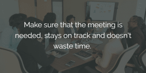ways to improve work performance - Make sure that the meeting is needed, stays on track and doesn't waste time.