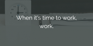 ways to improve work performance - when its time to work, work